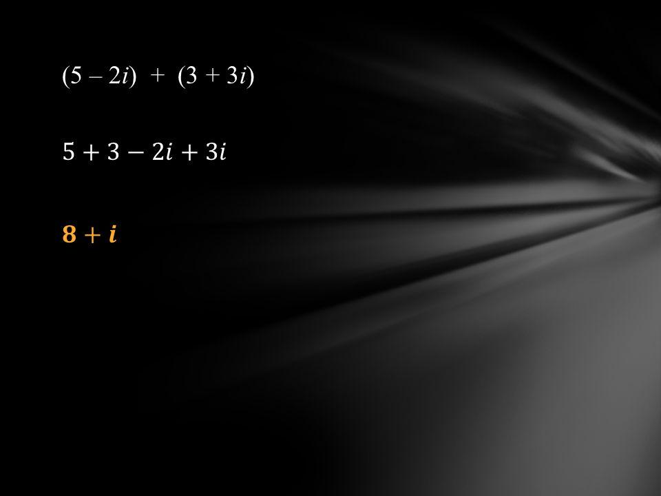 (5 – 2i) + (3 + 3i) 5+3−2𝑖+3𝑖 𝟖+𝒊