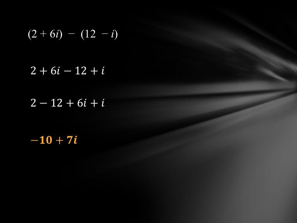 (2 + 6i) − (12 − i) 2+6𝑖−12+𝑖 2−12+6𝑖+𝑖 −𝟏𝟎+𝟕𝒊