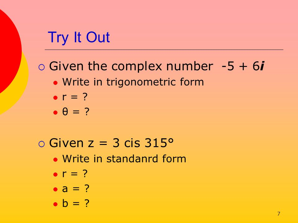 Try It Out Given the complex number -5 + 6i Given z = 3 cis 315°