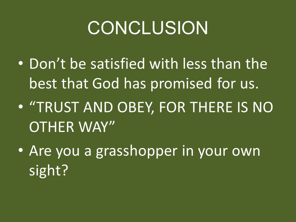 CONCLUSION Don't be satisfied with less than the best that God has promised for us. TRUST AND OBEY, FOR THERE IS NO OTHER WAY