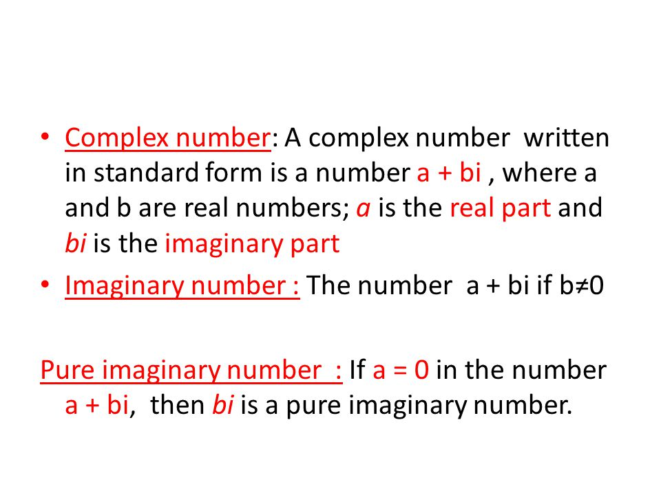 Complex number: A complex number written in standard form is a number a + bi , where a and b are real numbers; a is the real part and bi is the imaginary part
