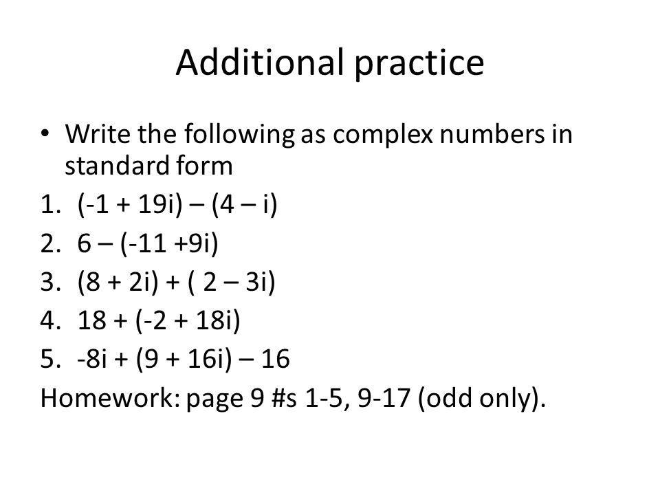 Additional practice Write the following as complex numbers in standard form. (-1 + 19i) – (4 – i) 6 – (-11 +9i)