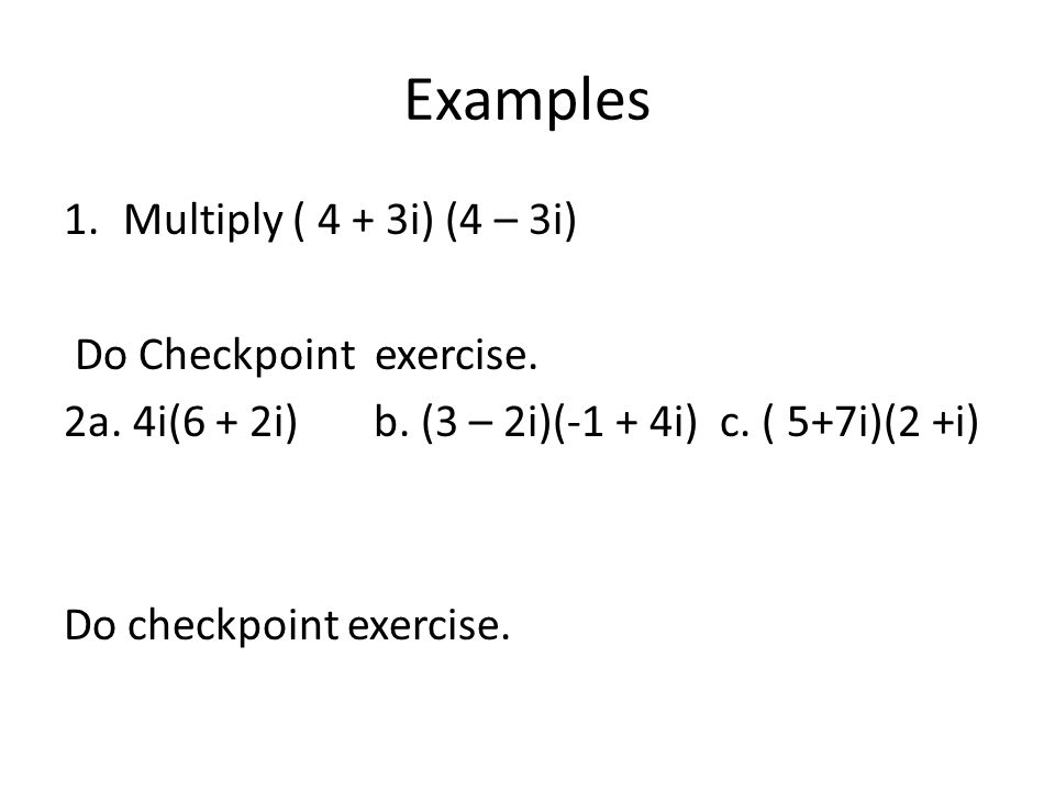 Examples Multiply ( 4 + 3i) (4 – 3i) Do Checkpoint exercise.