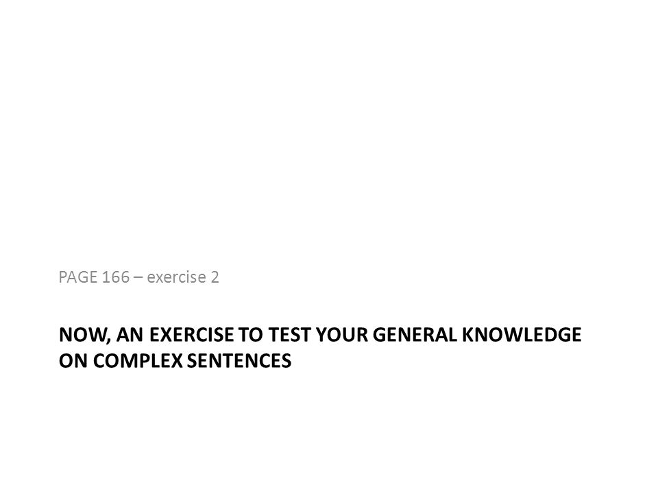 NOW, AN EXERCISE TO TEST YOUR GENERAL KNOWLEDGE ON COMPLEX SENTENCES