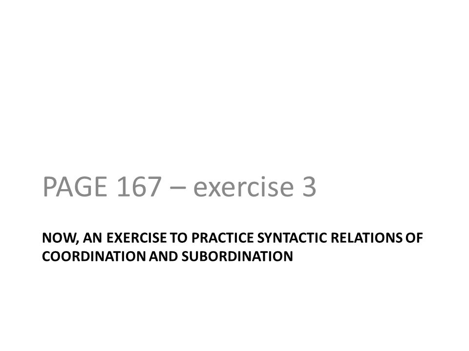PAGE 167 – exercise 3 NOW, AN EXERCISE TO PRACTICE SYNTACTIC RELATIONS OF COORDINATION AND SUBORDINATION.