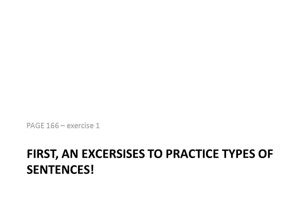 FIRST, AN EXCERSISES TO PRACTICE TYPES OF SENTENCES!