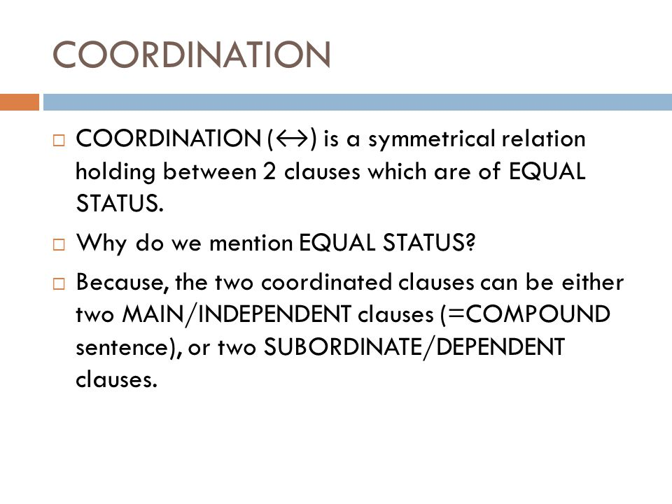 COORDINATION COORDINATION (↔) is a symmetrical relation holding between 2 clauses which are of EQUAL STATUS.