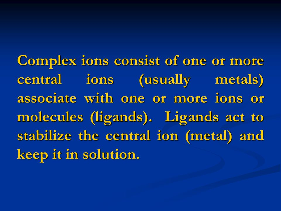 Complex ions consist of one or more central ions (usually metals) associate with one or more ions or molecules (ligands).