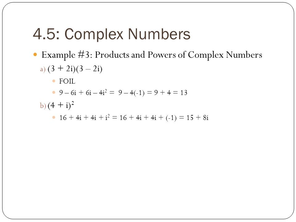 4.5: Complex Numbers Example #3: Products and Powers of Complex Numbers. (3 + 2i)(3 – 2i) FOIL. 9 – 6i + 6i – 4i2 = 9 – 4(-1) = 9 + 4 = 13.