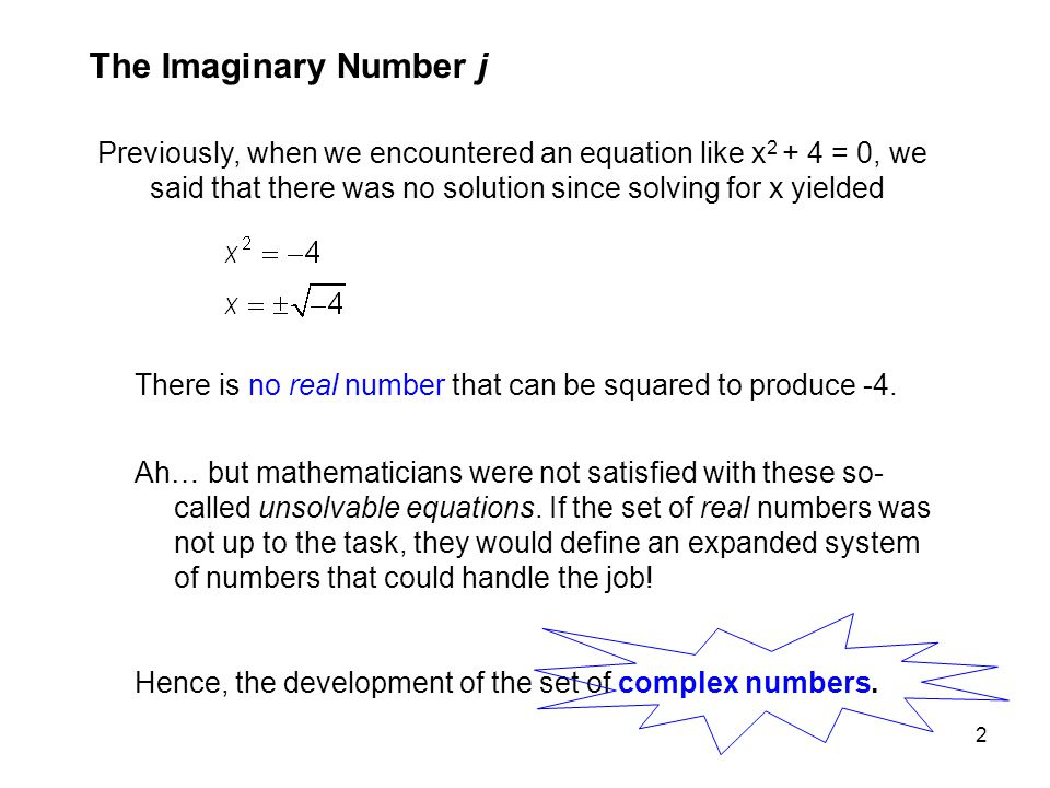 The Imaginary Number j Previously, when we encountered an equation like x2 + 4 = 0, we said that there was no solution since solving for x yielded.