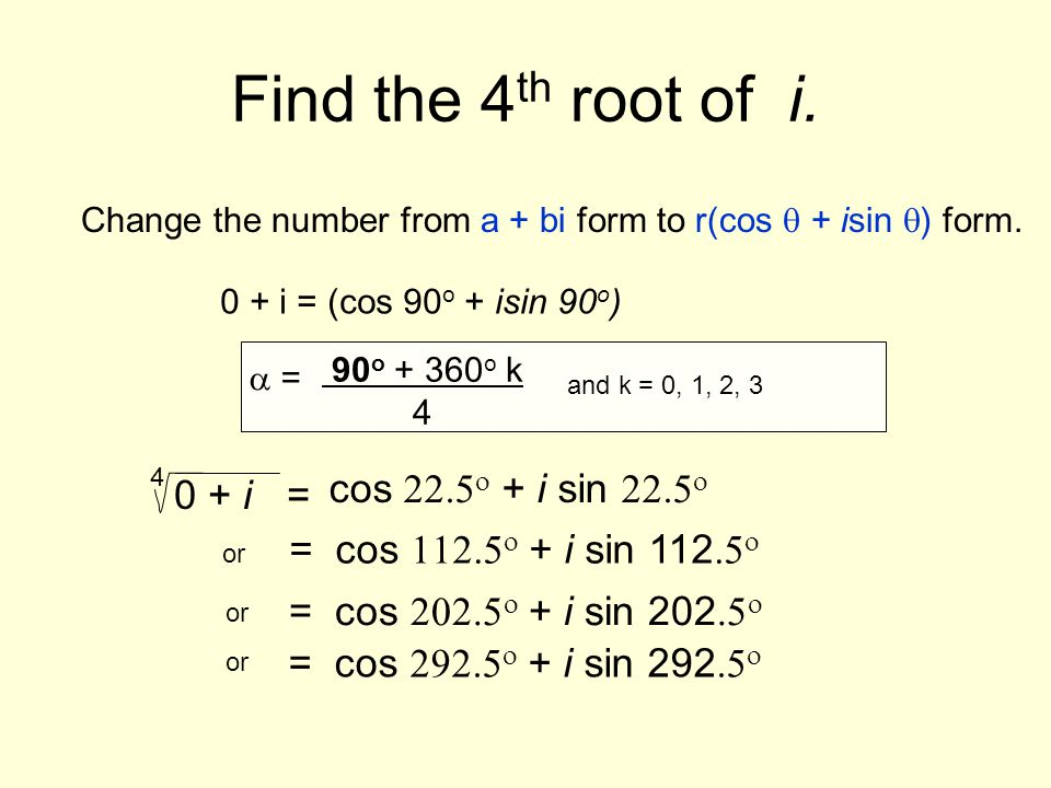 Find the 4th root of i. cos 22.5o + i sin 22.5o 0 + i =