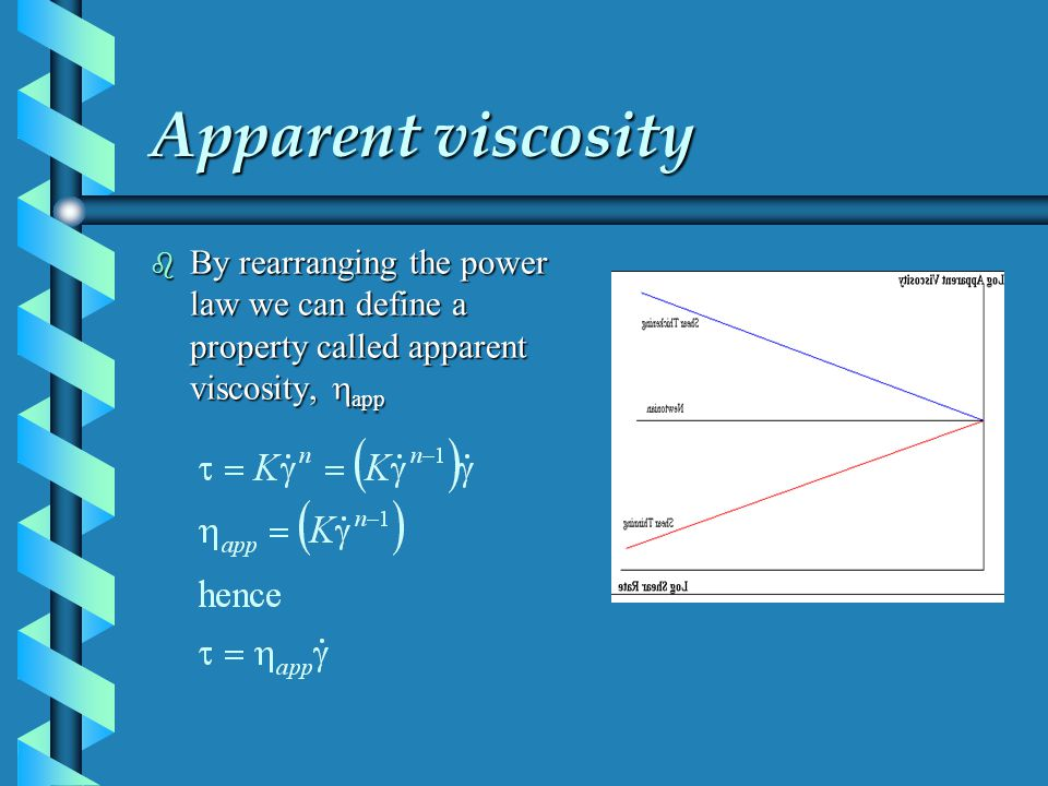 Apparent viscosity By rearranging the power law we can define a property called apparent viscosity, happ.