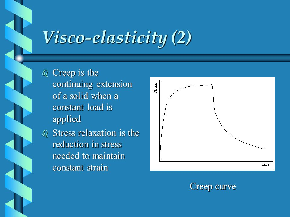 Visco-elasticity (2) Creep is the continuing extension of a solid when a constant load is applied.