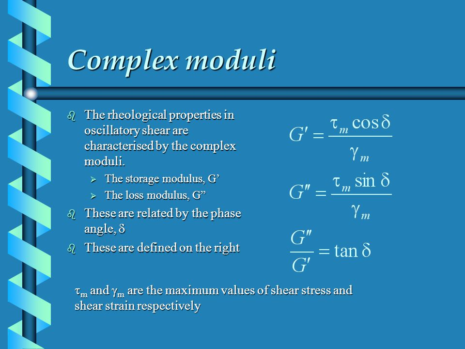 Complex moduli The rheological properties in oscillatory shear are characterised by the complex moduli.