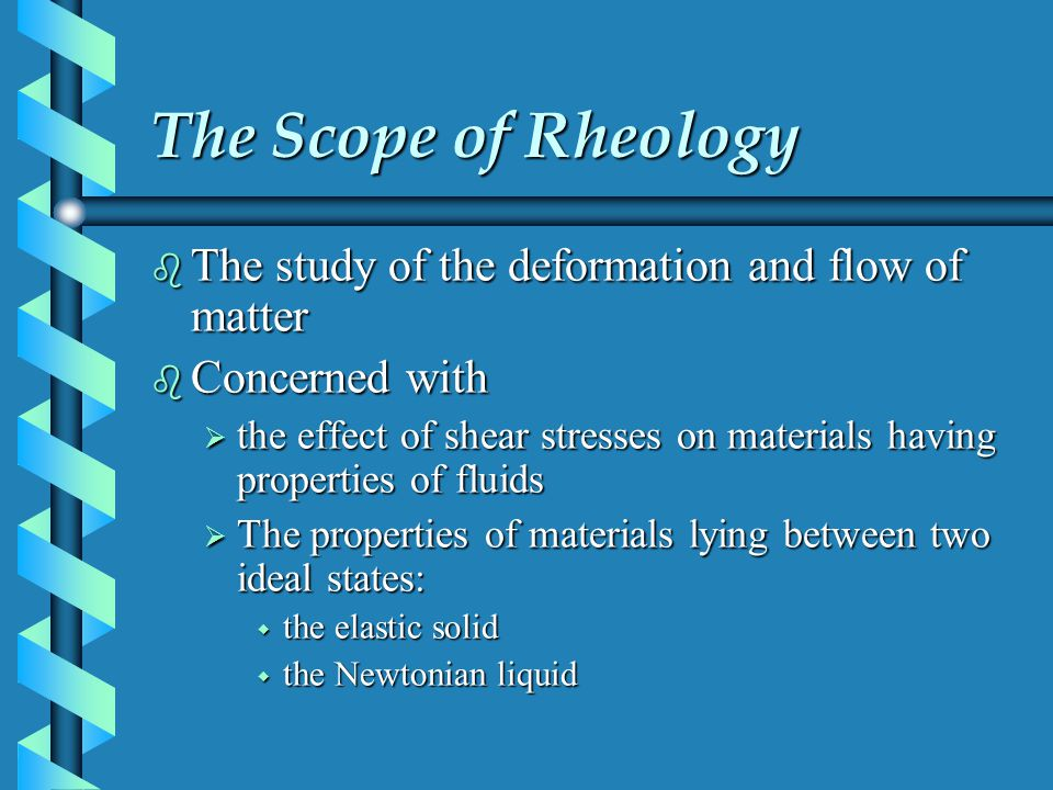 The Scope of Rheology The study of the deformation and flow of matter