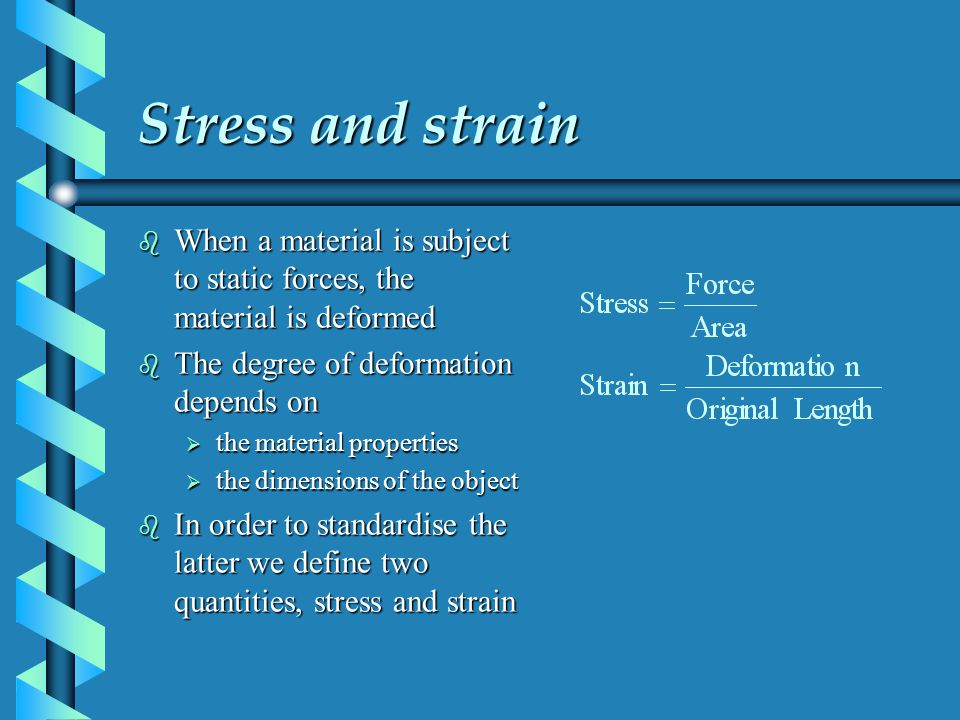 Stress and strain When a material is subject to static forces, the material is deformed. The degree of deformation depends on.