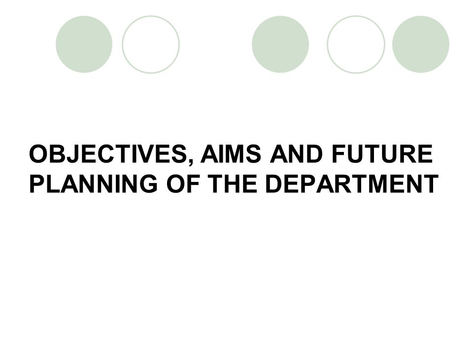 OBJECTIVES, AIMS AND FUTURE PLANNING OF THE DEPARTMENT