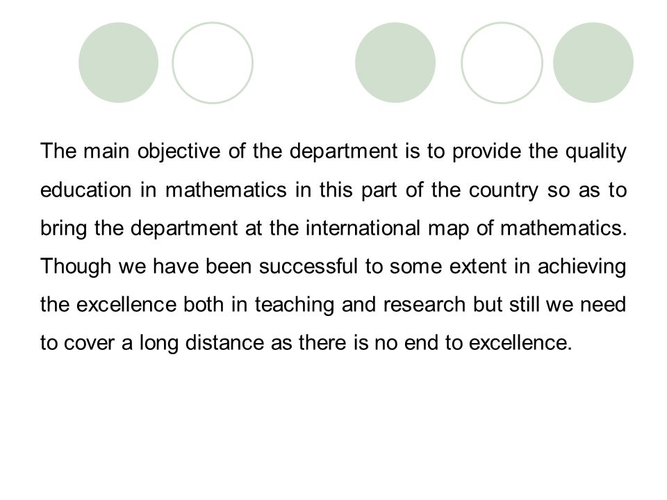 The main objective of the department is to provide the quality education in mathematics in this part of the country so as to bring the department at the international map of mathematics.