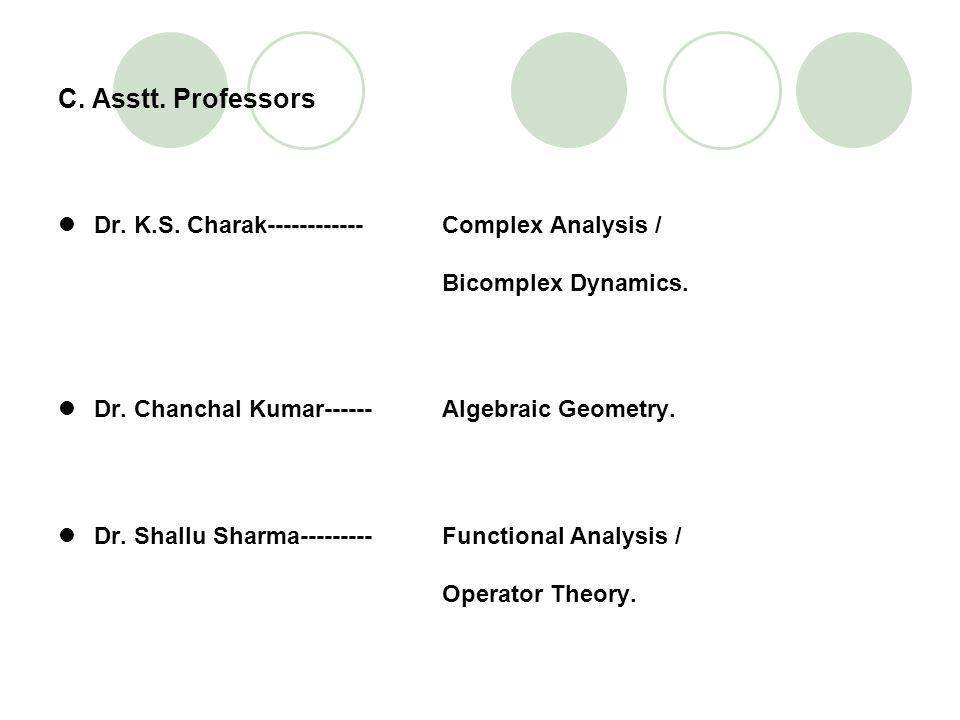 C. Asstt. Professors Dr. K.S. Charak------------ Complex Analysis / Bicomplex Dynamics. Dr. Chanchal Kumar------ Algebraic Geometry.