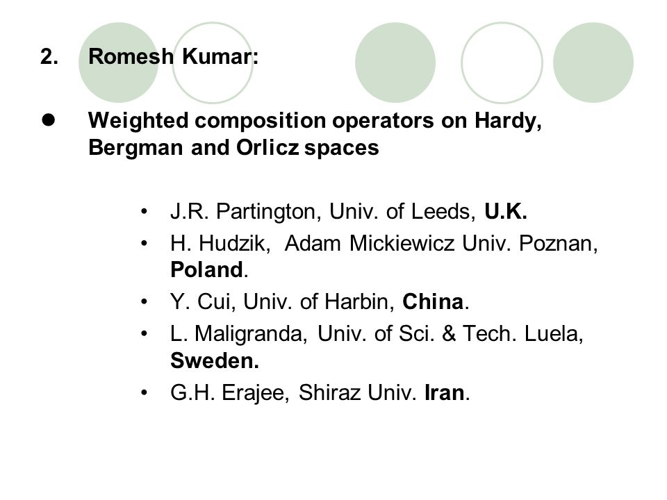 2. Romesh Kumar: Weighted composition operators on Hardy, Bergman and Orlicz spaces. J.R. Partington, Univ. of Leeds, U.K.