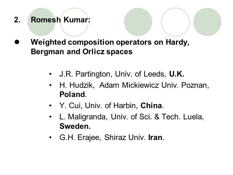 2. Romesh Kumar: Weighted composition operators on Hardy, Bergman and Orlicz spaces. J.R. Partington, Univ. of Leeds, U.K.