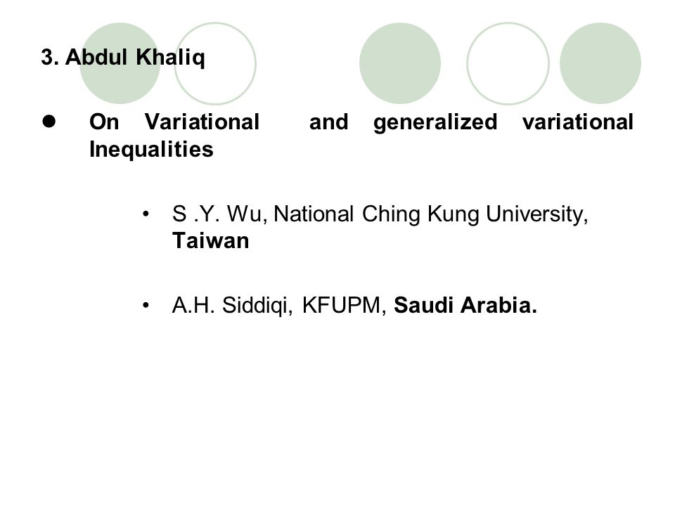 3. Abdul Khaliq On Variational and generalized variational Inequalities. S .Y. Wu, National Ching Kung University, Taiwan.