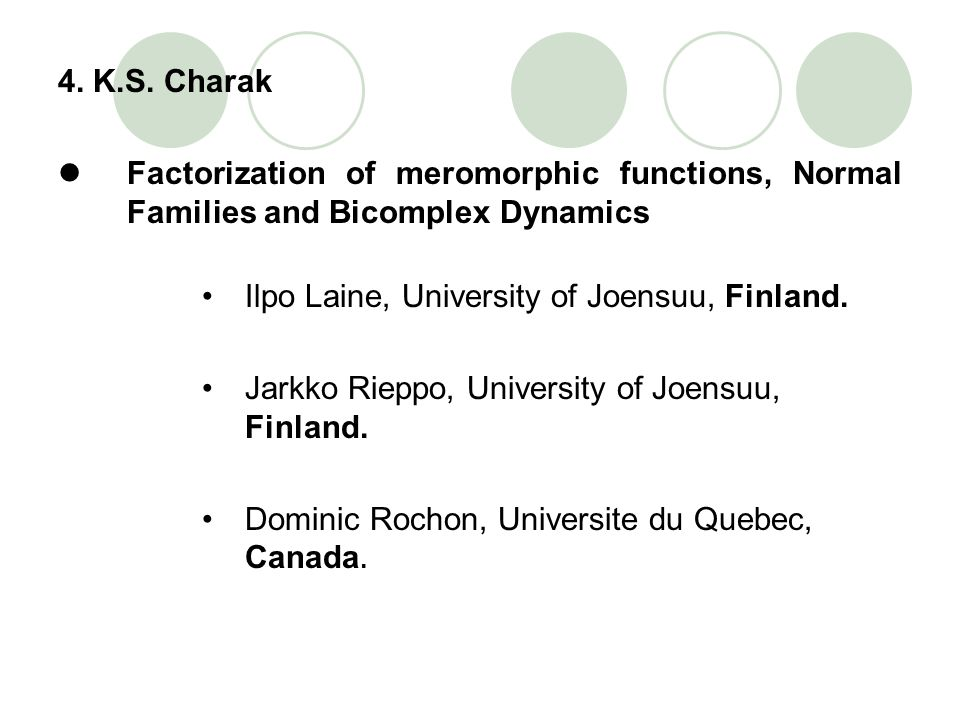 4. K.S. Charak Factorization of meromorphic functions, Normal Families and Bicomplex Dynamics. Ilpo Laine, University of Joensuu, Finland.
