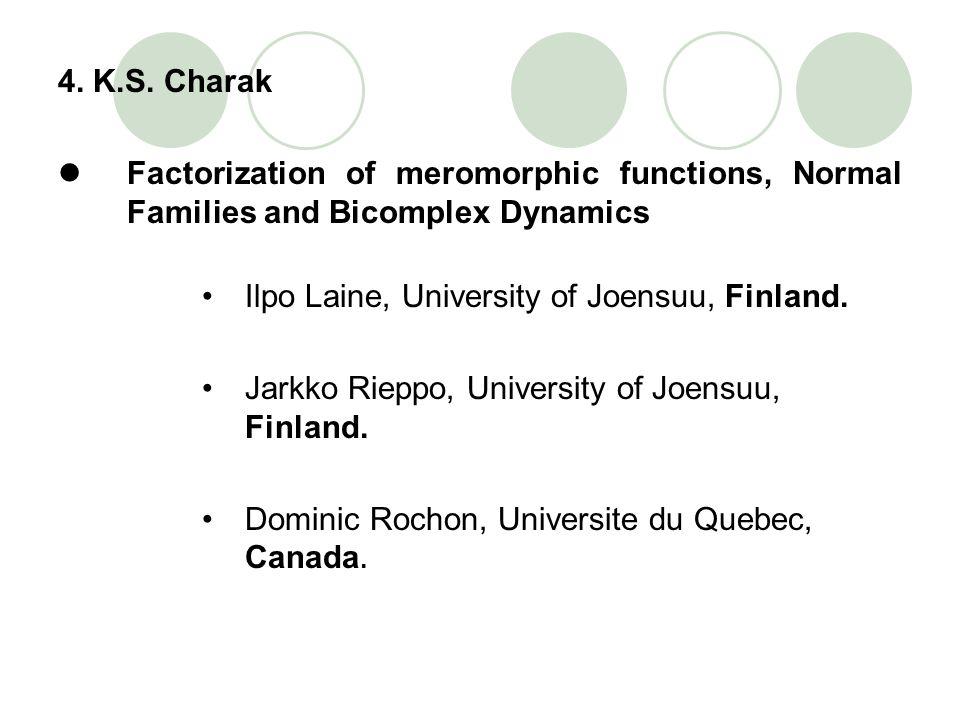 4. K.S. Charak Factorization of meromorphic functions, Normal Families and Bicomplex Dynamics. Ilpo Laine, University of Joensuu, Finland.