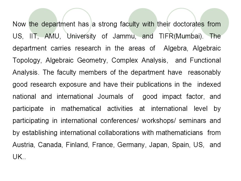 Now the department has a strong faculty with their doctorates from US, IIT, AMU, University of Jammu, and TIFR(Mumbai).
