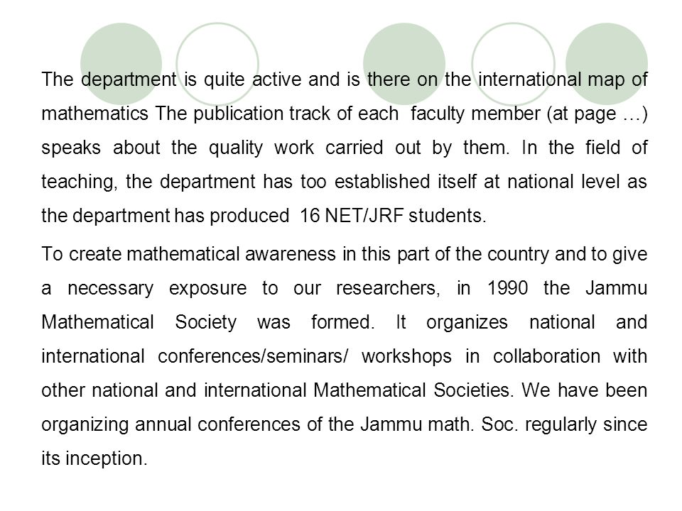 The department is quite active and is there on the international map of mathematics The publication track of each faculty member (at page …) speaks about the quality work carried out by them. In the field of teaching, the department has too established itself at national level as the department has produced 16 NET/JRF students.