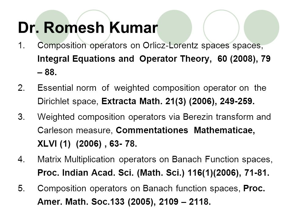 Dr. Romesh Kumar Composition operators on Orlicz-Lorentz spaces spaces, Integral Equations and Operator Theory, 60 (2008), 79 – 88.