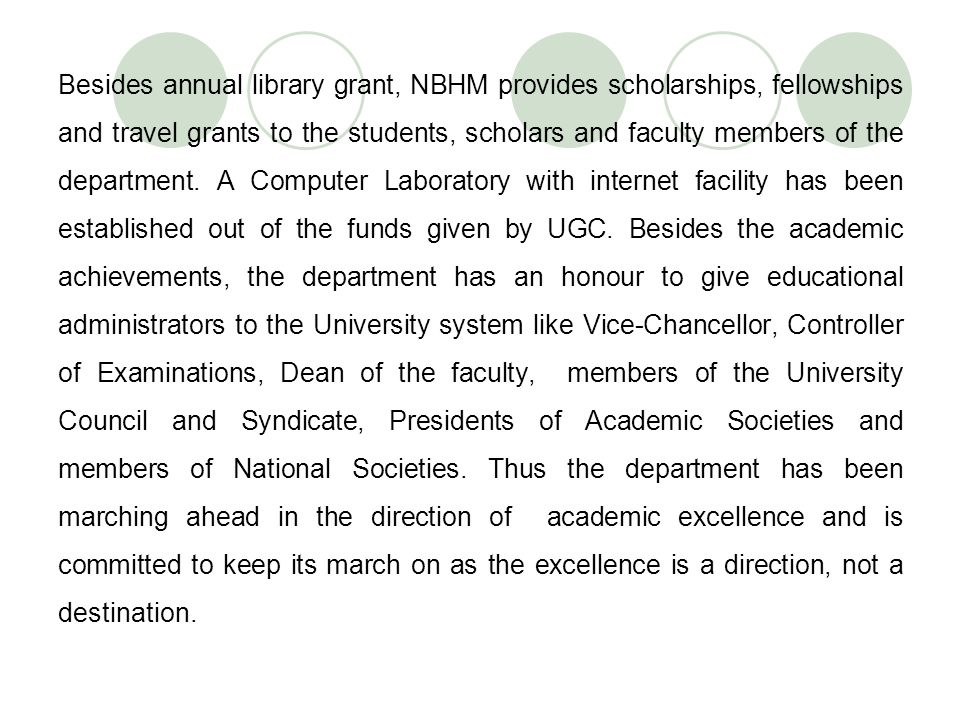 Besides annual library grant, NBHM provides scholarships, fellowships and travel grants to the students, scholars and faculty members of the department.