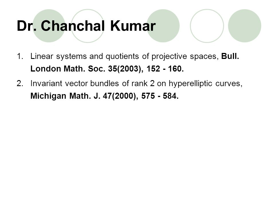 Dr. Chanchal Kumar Linear systems and quotients of projective spaces, Bull. London Math. Soc. 35(2003), 152 - 160.
