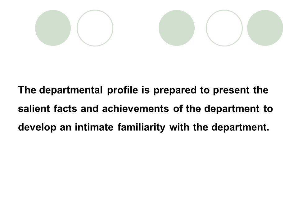 The departmental profile is prepared to present the salient facts and achievements of the department to develop an intimate familiarity with the department.