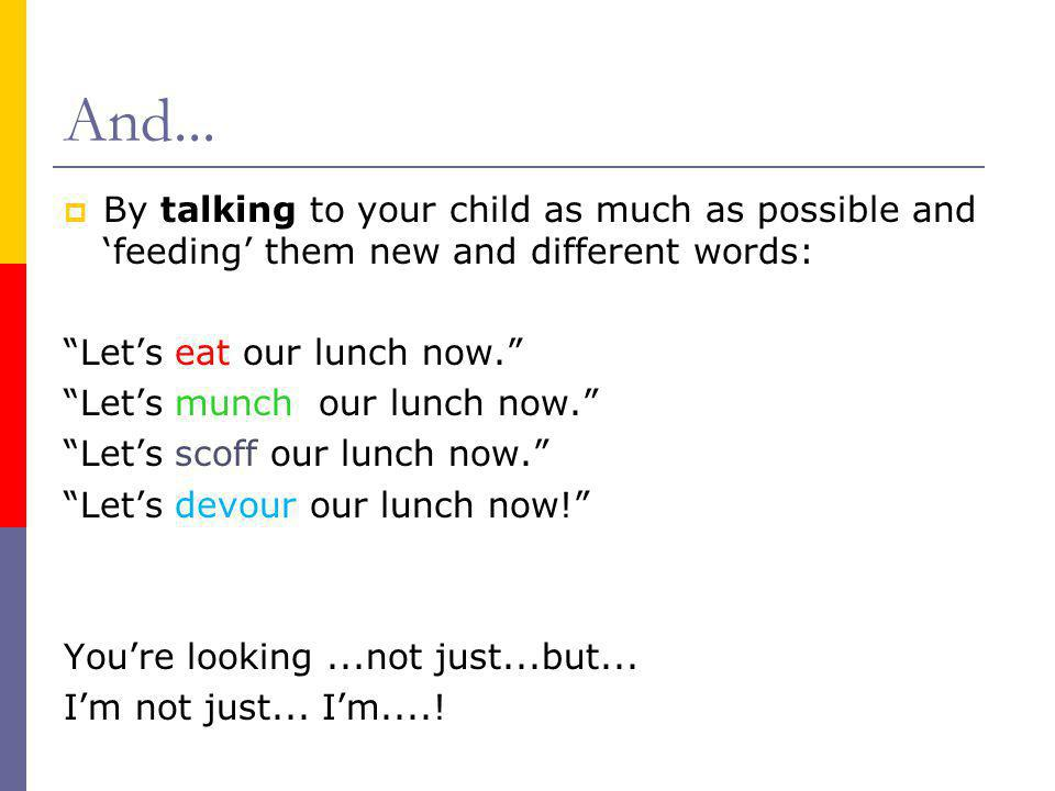 And... By talking to your child as much as possible and 'feeding' them new and different words: Let's eat our lunch now.