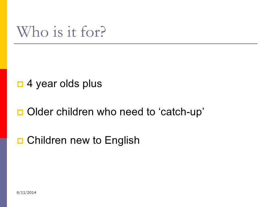 Who is it for 4 year olds plus Older children who need to 'catch-up'
