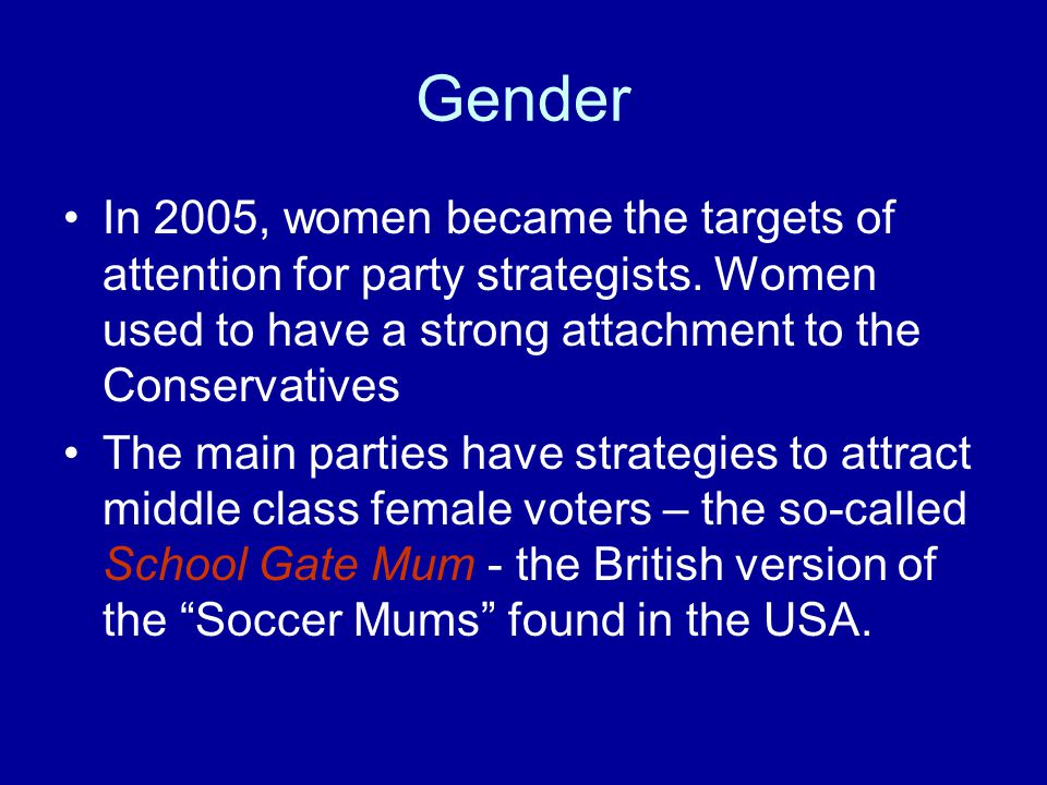 Gender In 2005, women became the targets of attention for party strategists. Women used to have a strong attachment to the Conservatives.