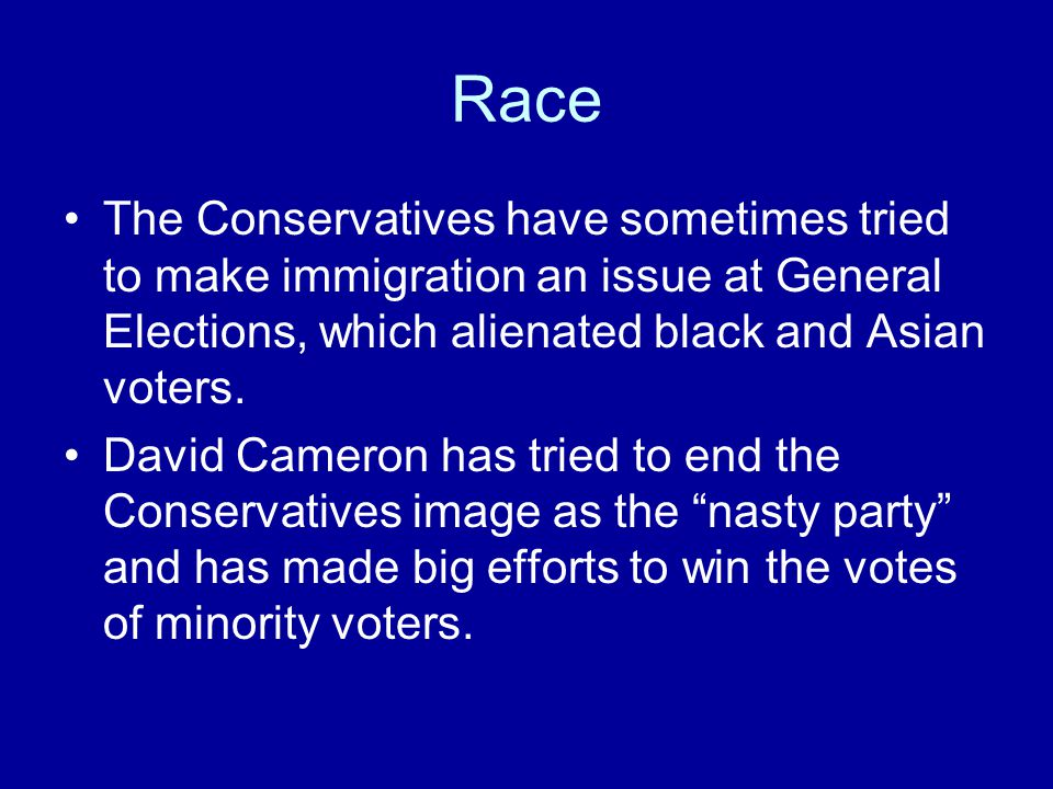 Race The Conservatives have sometimes tried to make immigration an issue at General Elections, which alienated black and Asian voters.