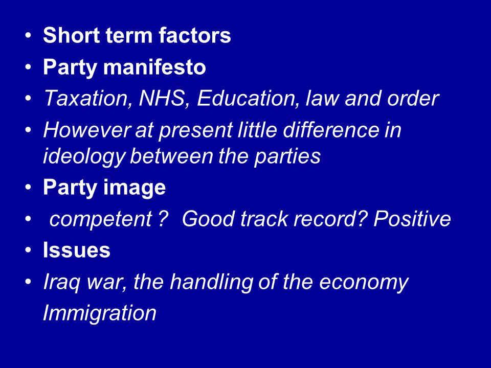 Short term factors Party manifesto. Taxation, NHS, Education, law and order. However at present little difference in ideology between the parties.