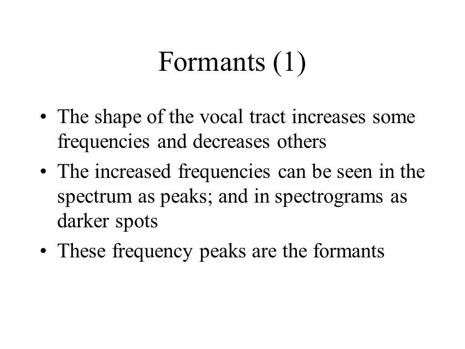 Formants (1) The shape of the vocal tract increases some frequencies and decreases others.