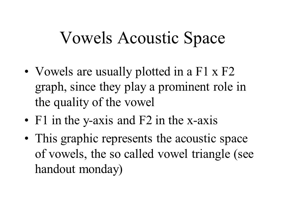 Vowels Acoustic Space Vowels are usually plotted in a F1 x F2 graph, since they play a prominent role in the quality of the vowel.