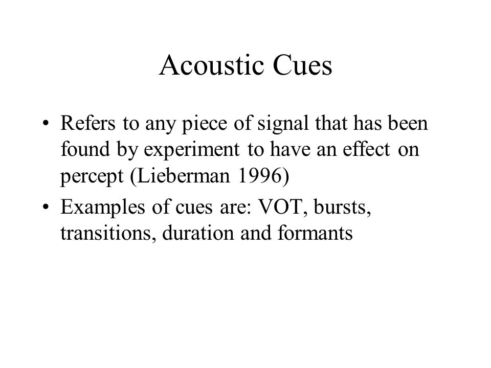 Acoustic Cues Refers to any piece of signal that has been found by experiment to have an effect on percept (Lieberman 1996)