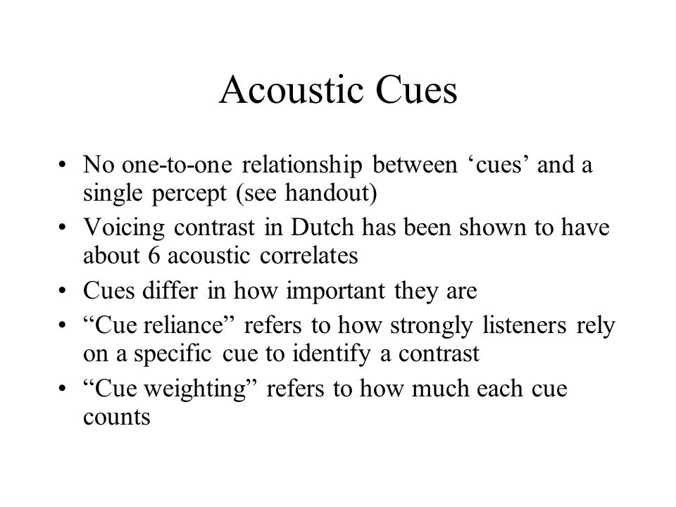 Acoustic Cues No one-to-one relationship between 'cues' and a single percept (see handout)