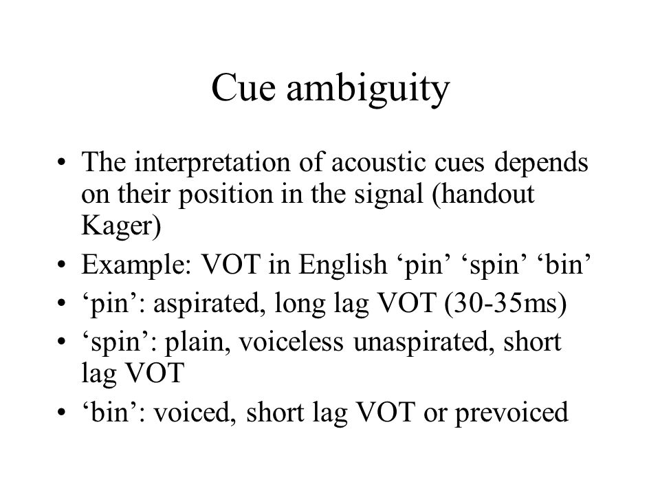Cue ambiguity The interpretation of acoustic cues depends on their position in the signal (handout Kager)