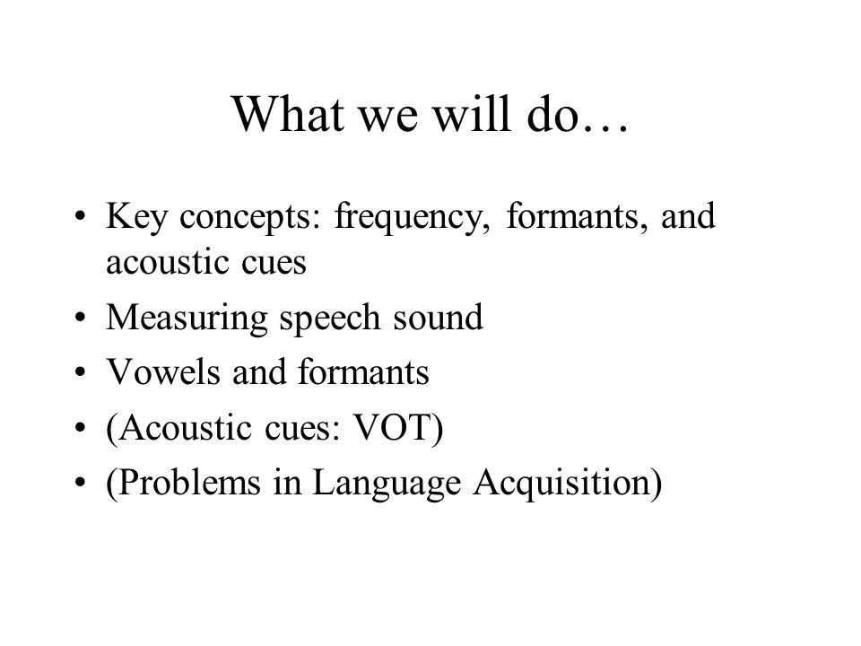 What we will do… Key concepts: frequency, formants, and acoustic cues