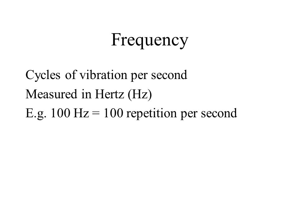 Frequency Cycles of vibration per second Measured in Hertz (Hz)