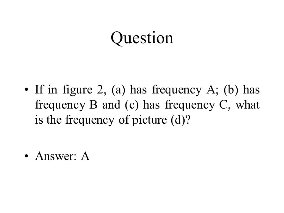 Question If in figure 2, (a) has frequency A; (b) has frequency B and (c) has frequency C, what is the frequency of picture (d)