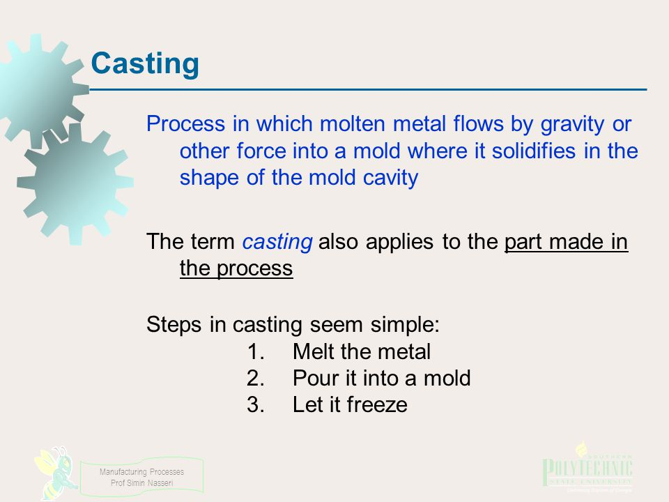 Casting Process in which molten metal flows by gravity or other force into a mold where it solidifies in the shape of the mold cavity.