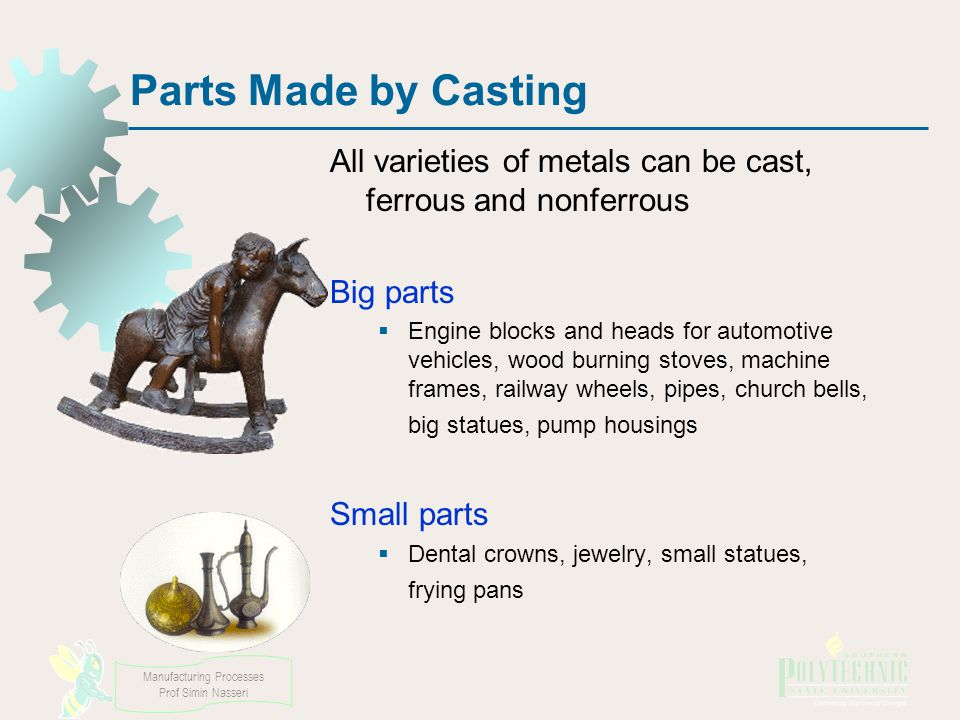 Parts Made by Casting All varieties of metals can be cast, ferrous and nonferrous. Big parts.