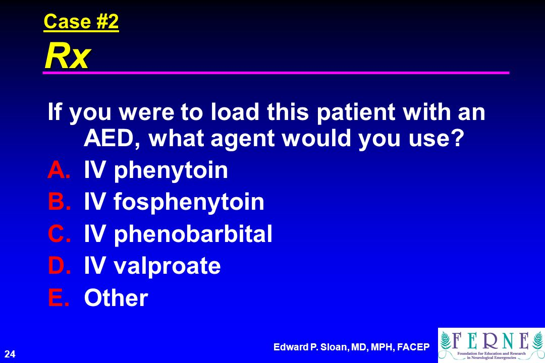 Case #2 Rx If you were to load this patient with an AED, what agent would you use IV phenytoin. IV fosphenytoin.